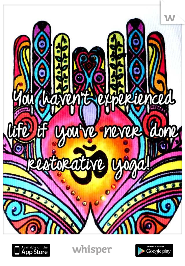You haven't experienced life if you've never done restorative yoga!