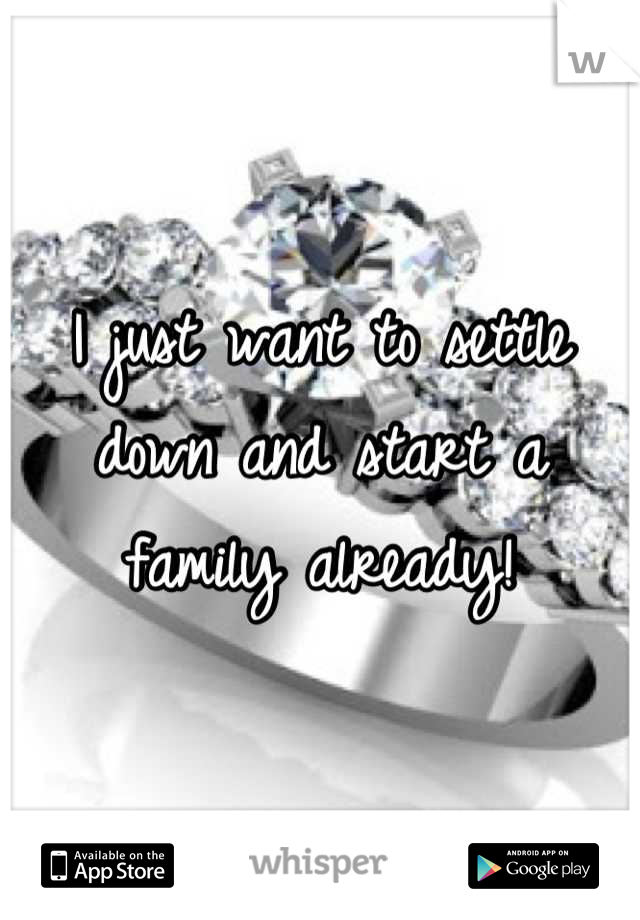 I just want to settle down and start a family already!