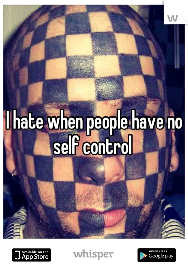 I hate when people have no self control