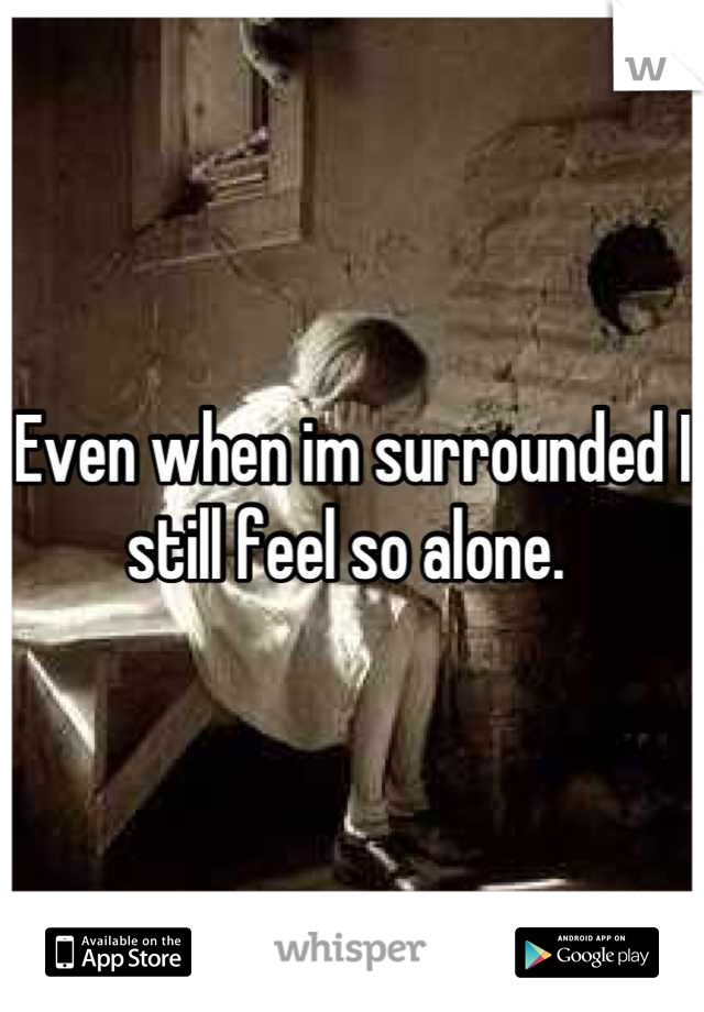 Even when im surrounded I still feel so alone.
