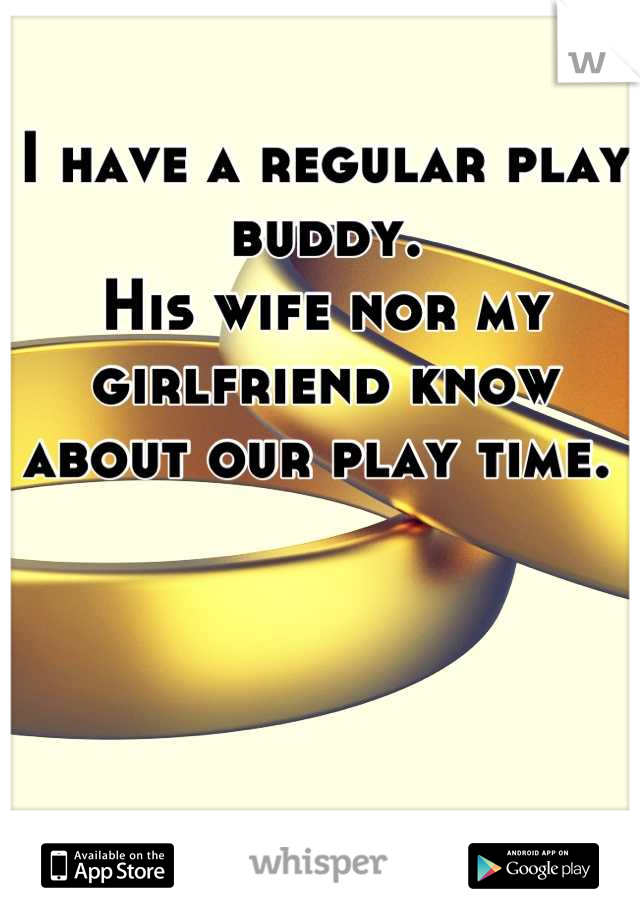 I have a regular play buddy. His wife nor my girlfriend know about our play time.