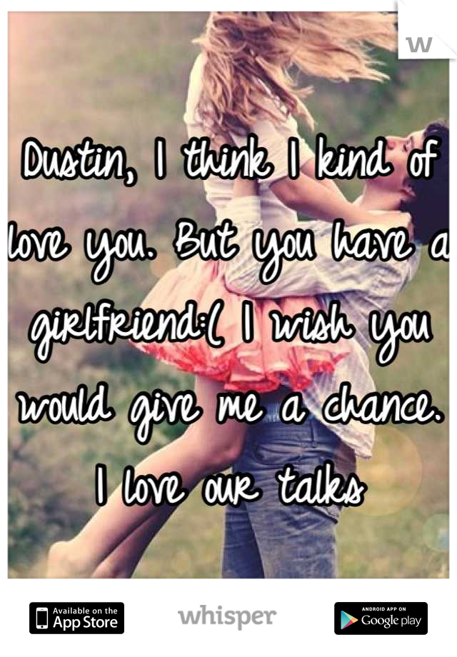 Dustin, I think I kind of love you. But you have a girlfriend:( I wish you would give me a chance. I love our talks