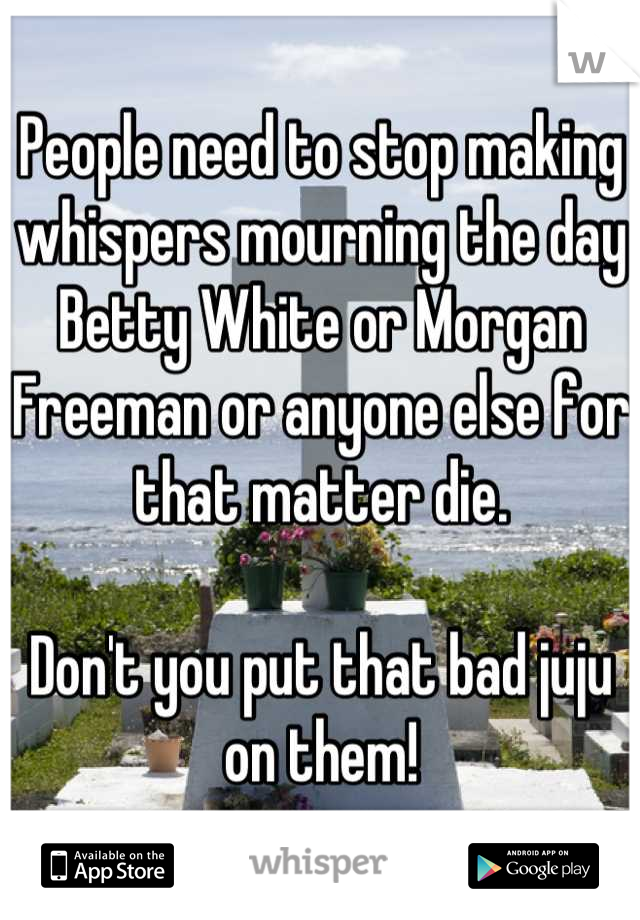 People need to stop making whispers mourning the day Betty White or Morgan Freeman or anyone else for that matter die.   Don't you put that bad juju on them!
