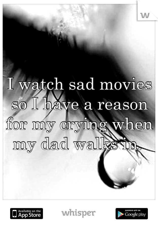 I watch sad movies so I have a reason for my crying when my dad walks in.