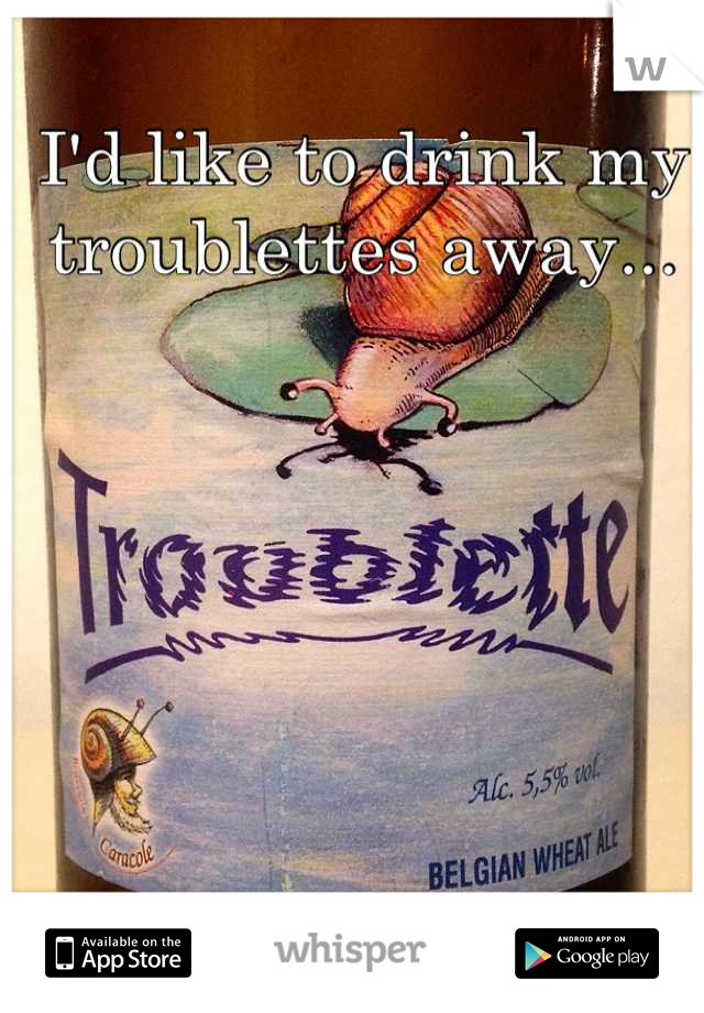 I'd like to drink my troublettes away...