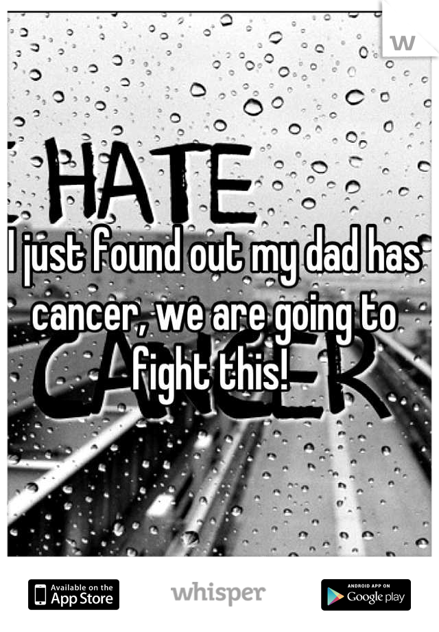 I just found out my dad has cancer, we are going to fight this!