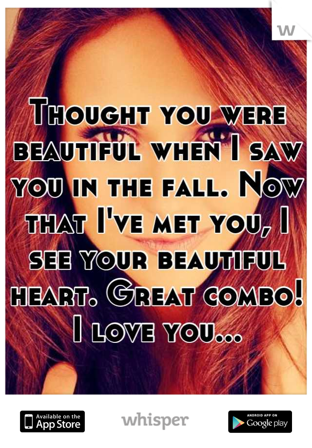 Thought you were beautiful when I saw you in the fall. Now that I've met you, I see your beautiful heart. Great combo! I love you...