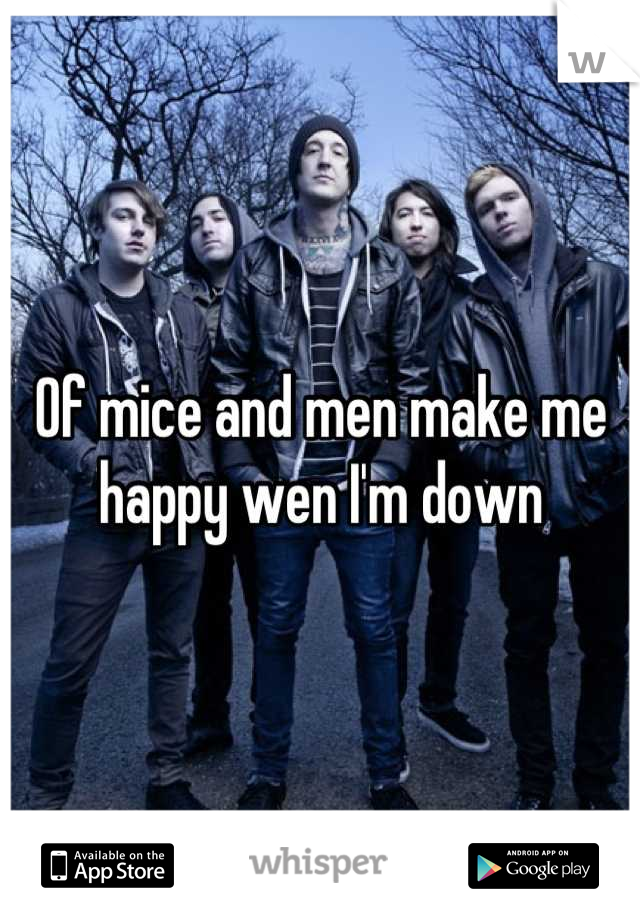 Of mice and men make me happy wen I'm down