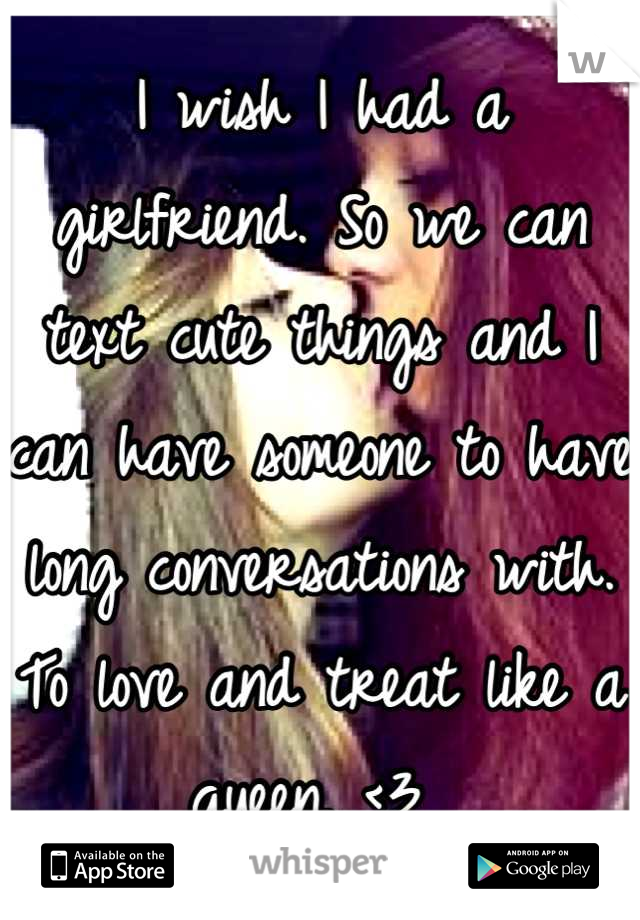I wish I had a girlfriend. So we can text cute things and I can have someone to have long conversations with. To love and treat like a queen. <3