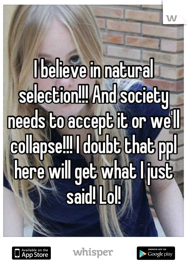 I believe in natural selection!!! And society needs to accept it or we'll collapse!!! I doubt that ppl here will get what I just said! Lol!
