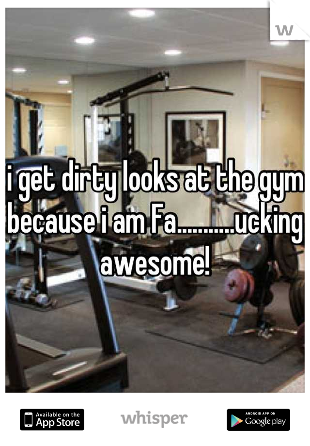 i get dirty looks at the gym because i am Fa...........ucking awesome!