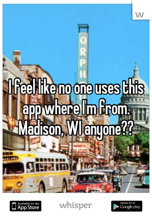 I feel like no one uses this app where I'm from. Madison, WI anyone??