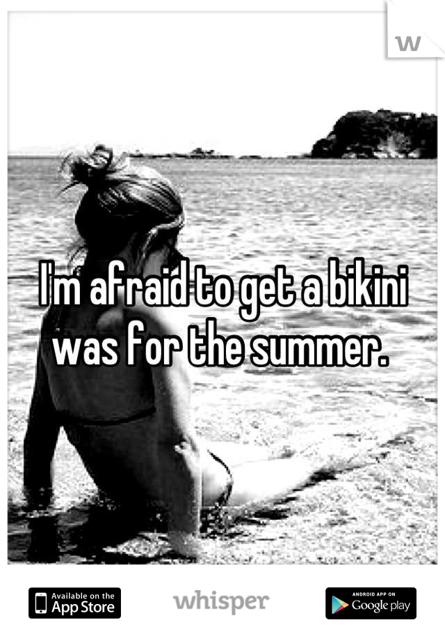 I'm afraid to get a bikini was for the summer.