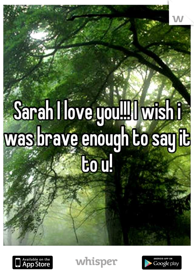 Sarah I love you!!! I wish i was brave enough to say it to u!
