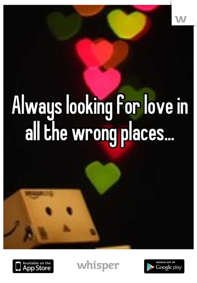 Always looking for love in all the wrong places...
