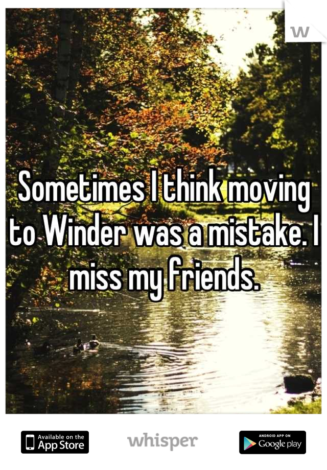 Sometimes I think moving to Winder was a mistake. I miss my friends.