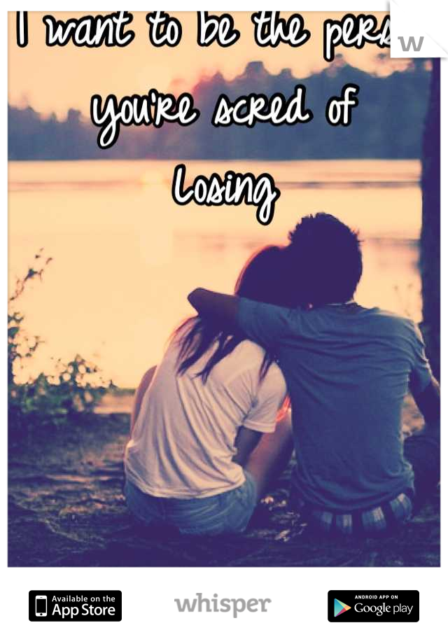 I want to be the person you're scred of Losing