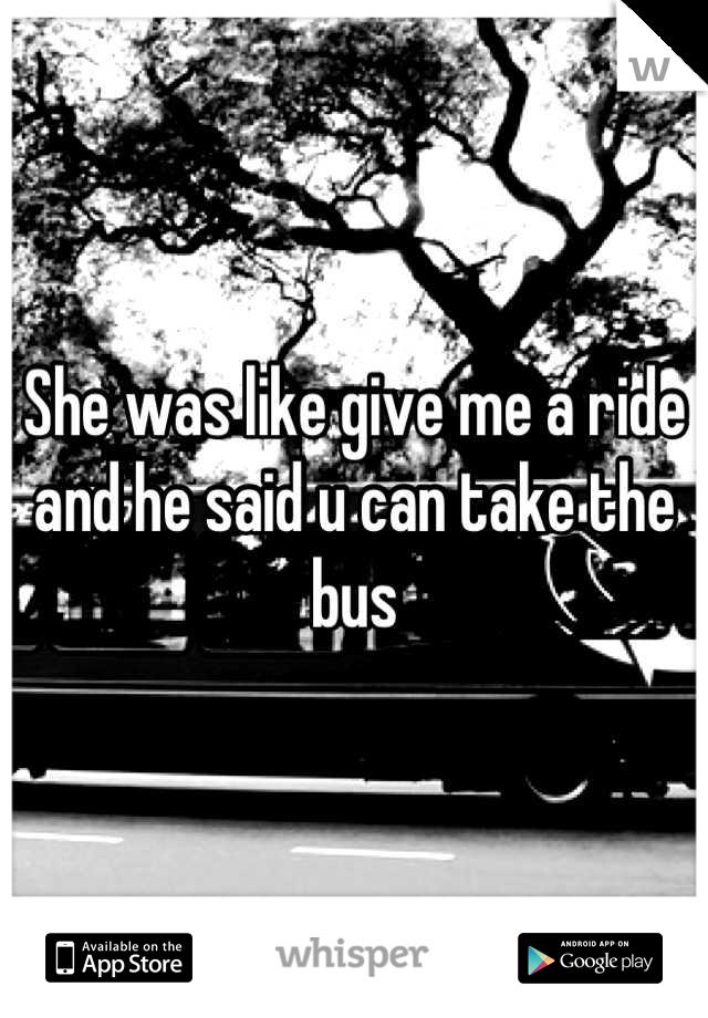 She was like give me a ride and he said u can take the bus