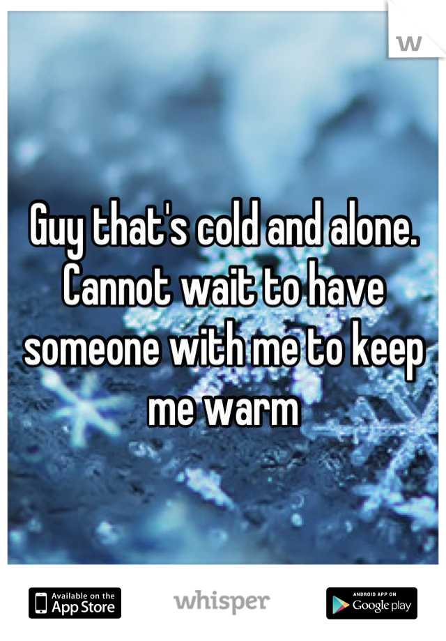 Guy that's cold and alone. Cannot wait to have someone with me to keep me warm