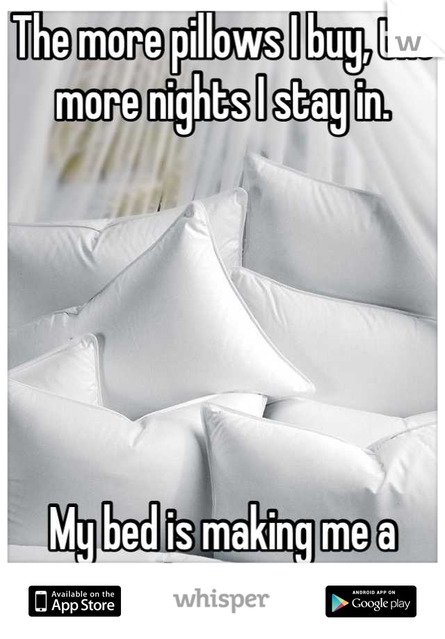 The more pillows I buy, the more nights I stay in.        My bed is making me a hermit.
