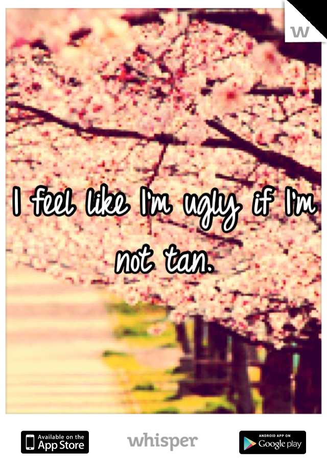 I feel like I'm ugly if I'm not tan.