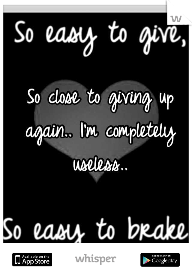 So close to giving up again.. I'm completely useless..