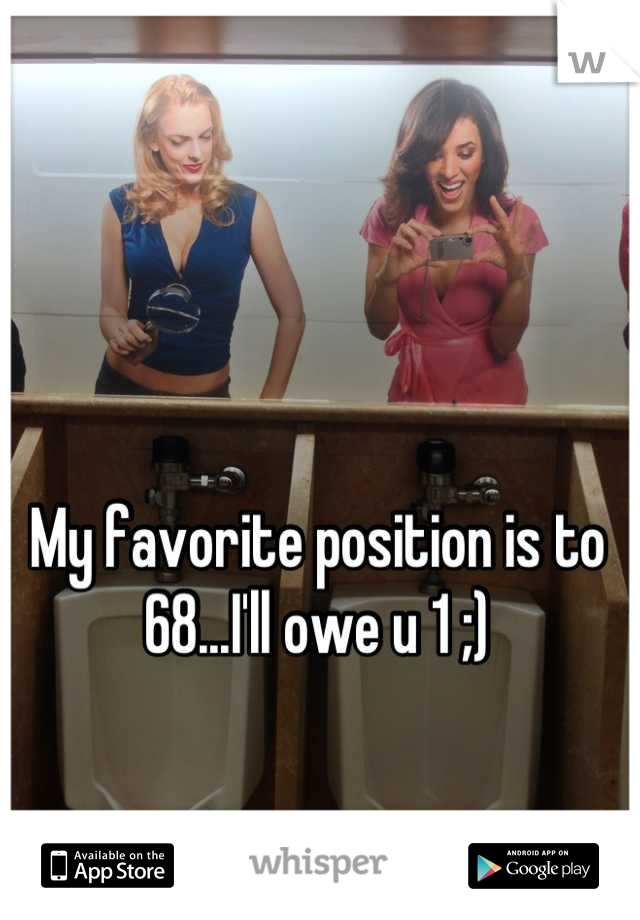 My favorite position is to 68...I'll owe u 1 ;)
