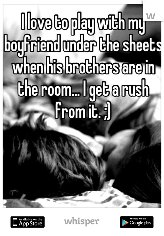 I love to play with my boyfriend under the sheets when his brothers are in the room... I get a rush from it. ;)
