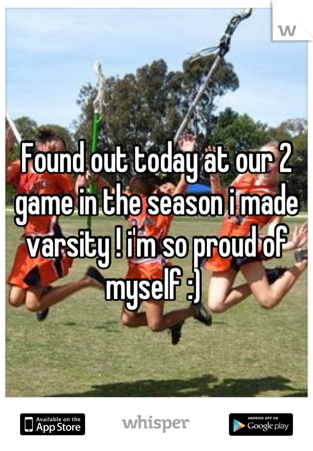 Found out today at our 2 game in the season i made varsity ! i'm so proud of myself :)