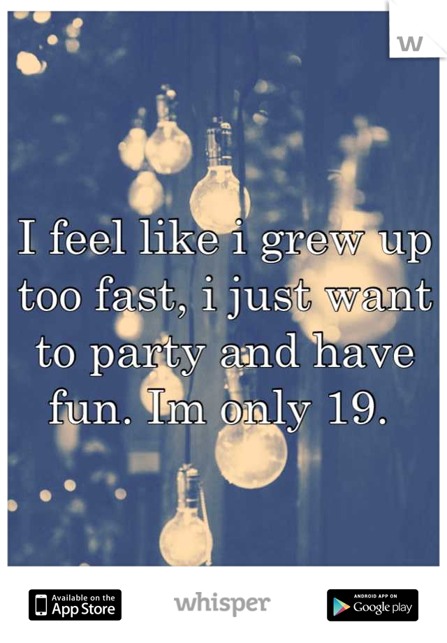 I feel like i grew up too fast, i just want to party and have fun. Im only 19.