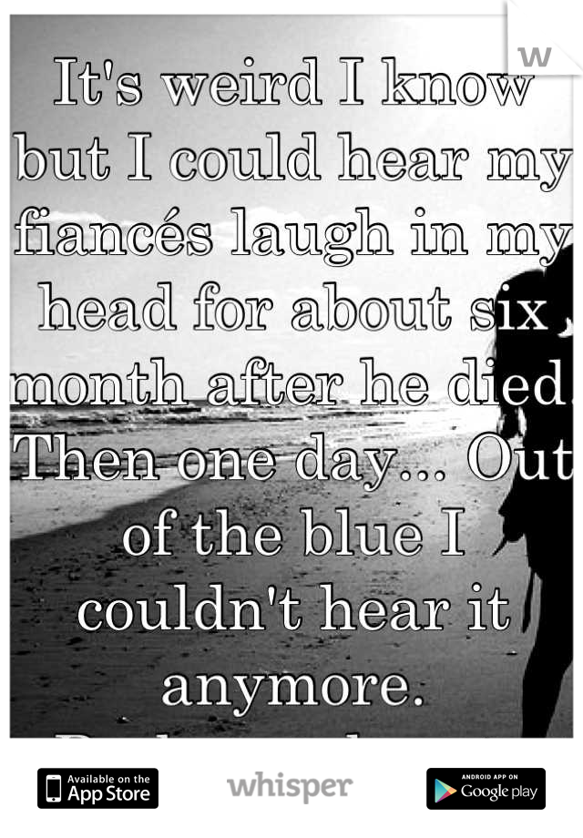 It's weird I know but I could hear my fiancés laugh in my head for about six month after he died.  Then one day... Out of the blue I couldn't hear it anymore.  Broke my heart.