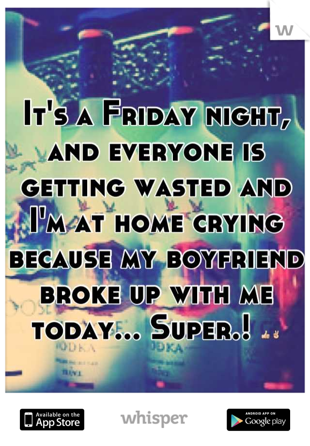 It's a Friday night, and everyone is getting wasted and I'm at home crying because my boyfriend broke up with me today... Super.! 👍✌