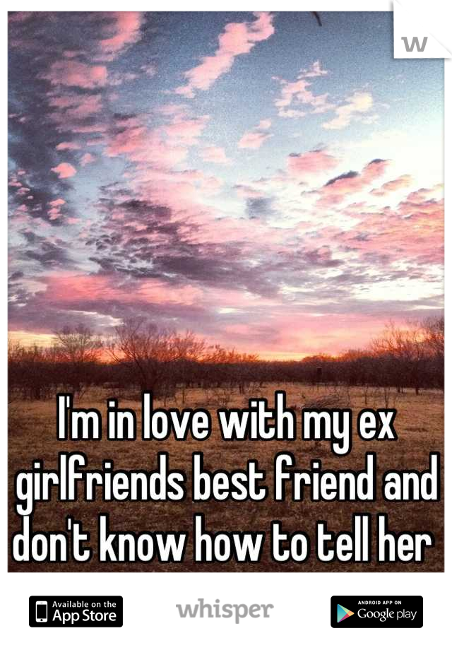I'm in love with my ex girlfriends best friend and don't know how to tell her