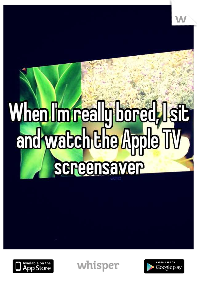 When I'm really bored, I sit and watch the Apple TV screensaver