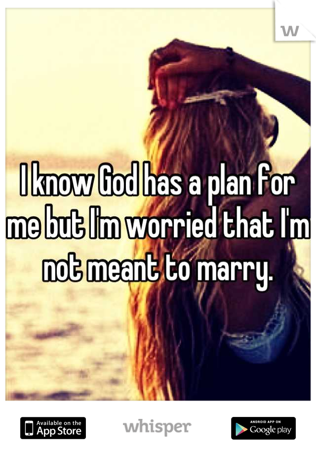 I know God has a plan for me but I'm worried that I'm not meant to marry.