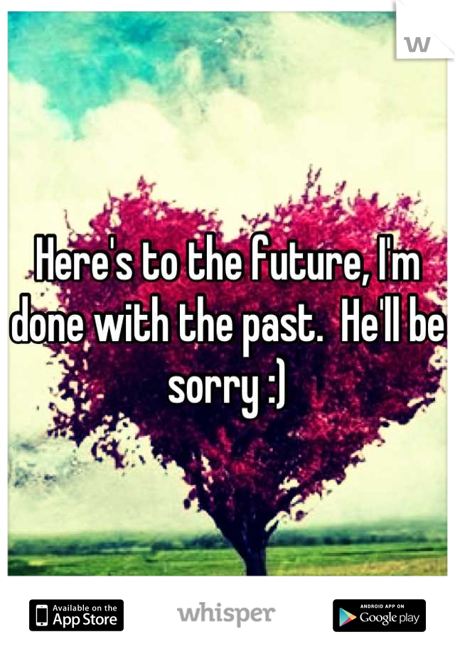 Here's to the future, I'm done with the past.  He'll be sorry :)