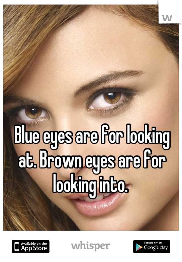 Blue eyes are for looking at. Brown eyes are for looking into.