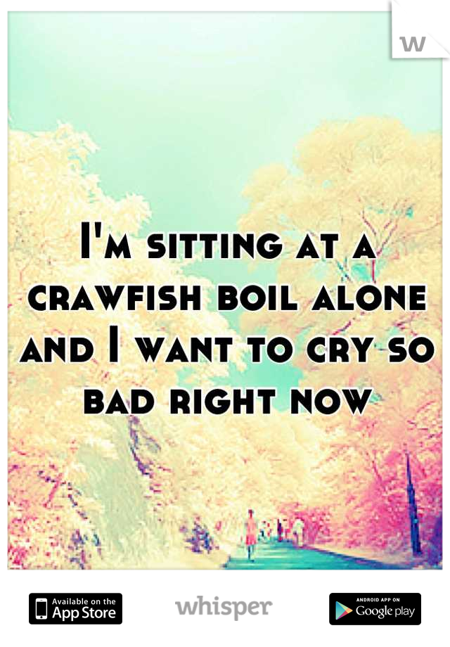 I'm sitting at a crawfish boil alone and I want to cry so bad right now