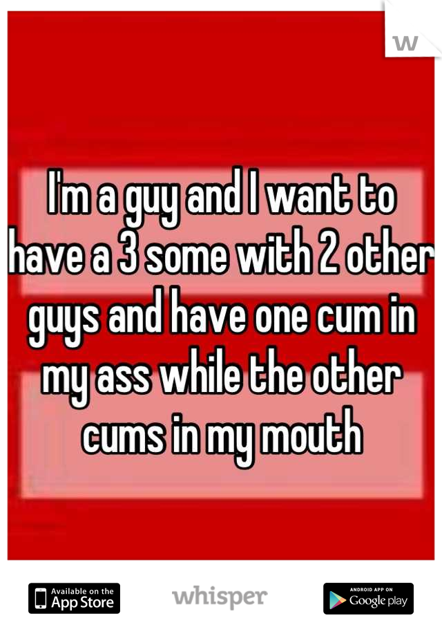 I'm a guy and I want to have a 3 some with 2 other guys and have one cum in my ass while the other cums in my mouth