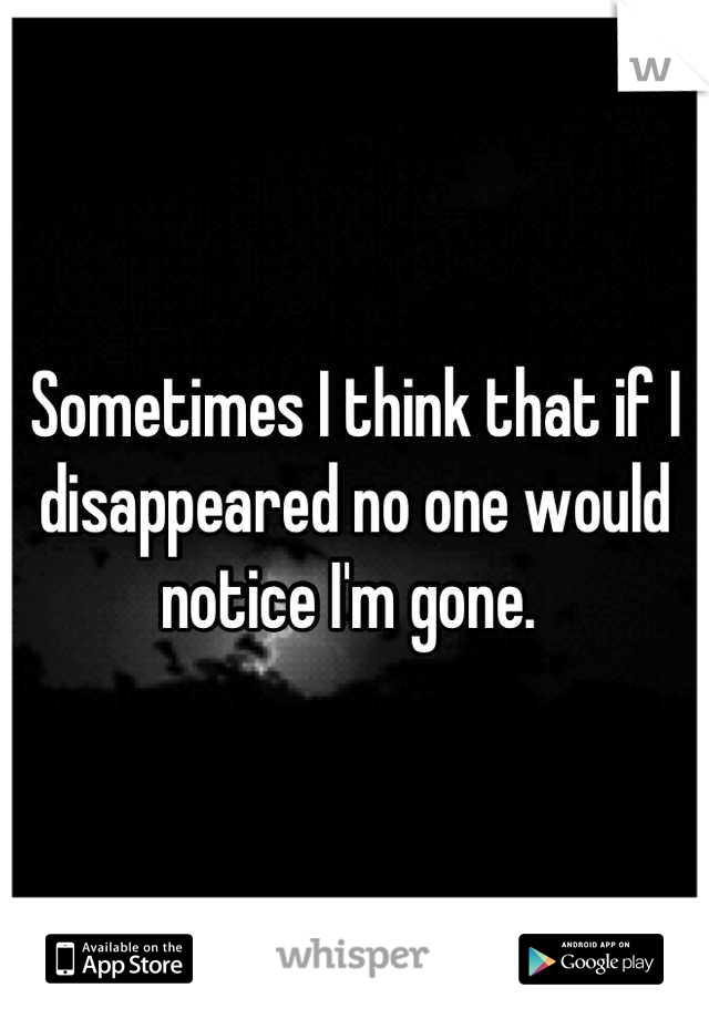 Sometimes I think that if I disappeared no one would notice I'm gone.