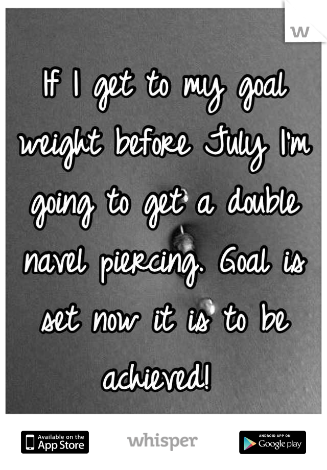 If I get to my goal weight before July I'm going to get a double navel piercing. Goal is set now it is to be achieved!