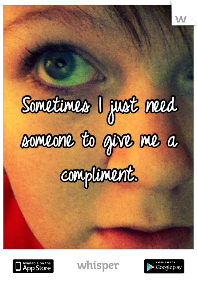 Sometimes I just need someone to give me a compliment.