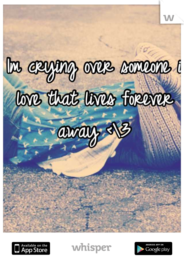 Im crying over someone i love that lives forever away <\3