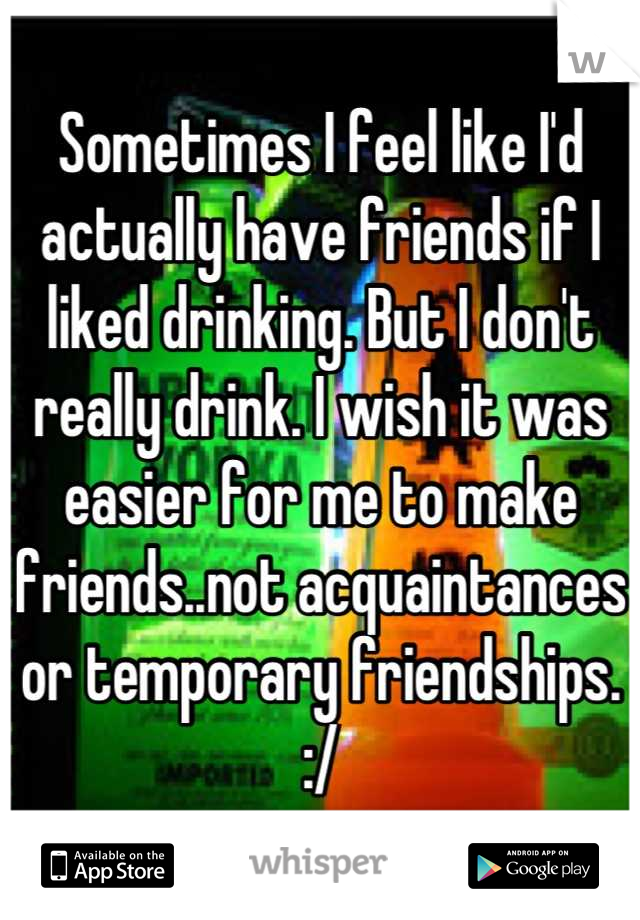 Sometimes I feel like I'd actually have friends if I liked drinking. But I don't really drink. I wish it was easier for me to make friends..not acquaintances or temporary friendships. :/