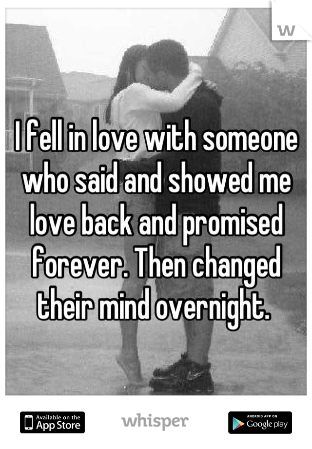 I fell in love with someone who said and showed me love back and promised forever. Then changed their mind overnight.