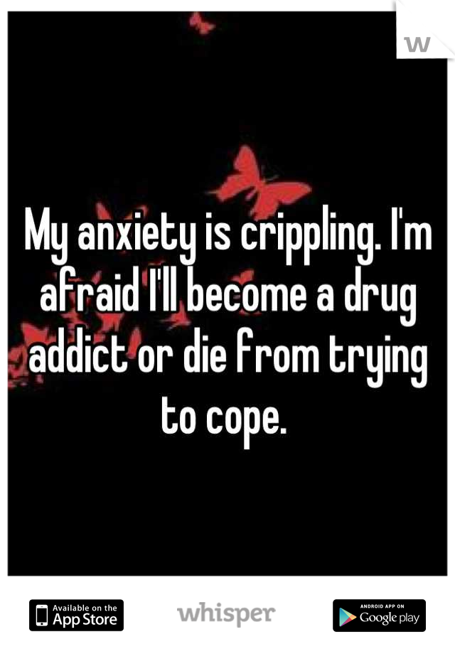 My anxiety is crippling. I'm afraid I'll become a drug addict or die from trying to cope.