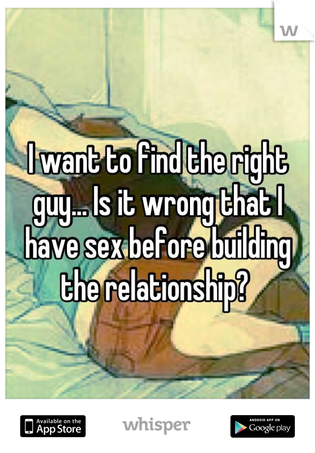 I want to find the right guy... Is it wrong that I have sex before building the relationship?