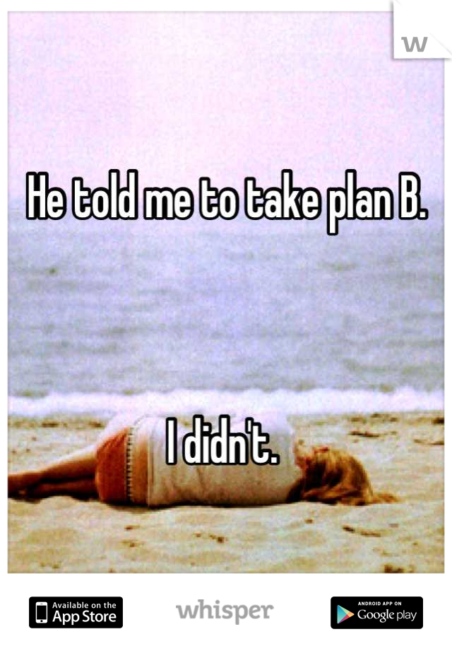 He told me to take plan B.     I didn't.