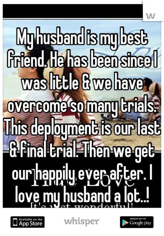 My husband is my best friend. He has been since I was little & we have overcome so many trials. This deployment is our last & final trial. Then we get our happily ever after. I love my husband a lot..!