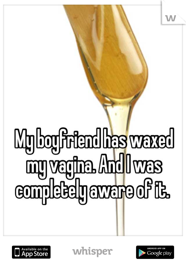 My boyfriend has waxed my vagina. And I was completely aware of it.